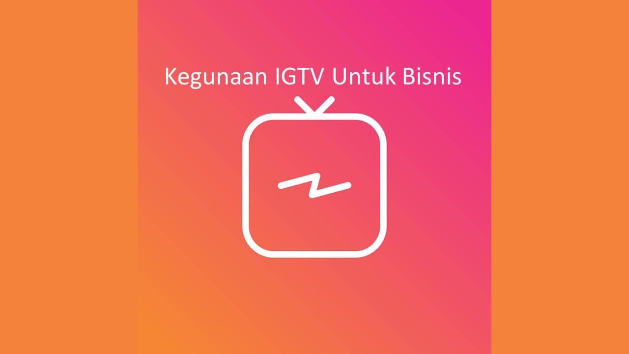 7 Tips dan Kegunaan IGTV Untuk Bisnis