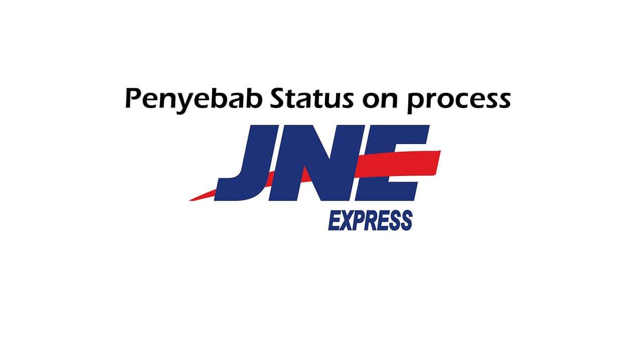 2 Penyebab Status JNE on process terus dan Solusi Mengatasinya